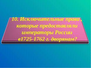 10. Исключительные права , которые предоставляли императоры России в1725-176
