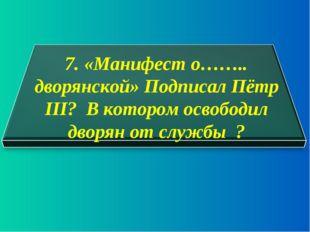 7. «Манифест о…….. дворянской» Подписал Пётр III? В котором освободил дворян