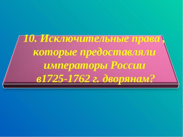 10. Исключительные права , которые предоставляли императоры России в1725-176...