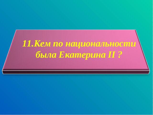 11.Кем по национальности была Екатерина II ?