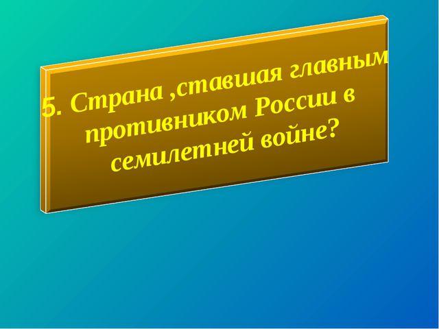 5. Страна ,ставшая главным противником России в семилетней войне?