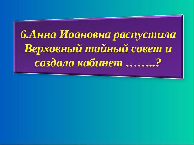 6.Анна Иоановна распустила Верховный тайный совет и создала кабинет ……..?