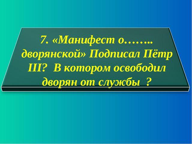 7. «Манифест о…….. дворянской» Подписал Пётр III? В котором освободил дворян...