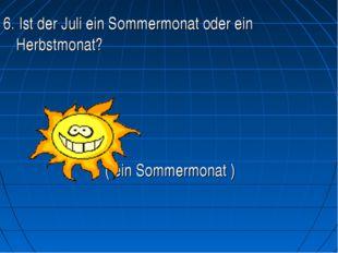 6. Ist der Juli ein Sommermonat oder ein Herbstmonat?   ( ein Som