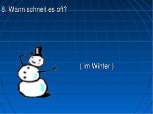 8. Wann schneit es oft?   ( im Winter )