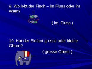 9. Wo lebt der Fisch – im Fluss oder im Wald? ( im Fluss ) 10. Hat d