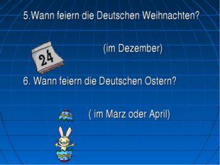 5.Wann feiern die Deutschen Weihnachten? (im Dezember) 6. Wann feiern