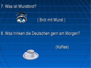 7. Was ist Wurstbrot? ( Brot mit Wurst ) 8. Was trinken die Deutschen ge