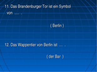 11. Das Brandenburger Tor ist ein Symbol von …. .   ( Berlin )