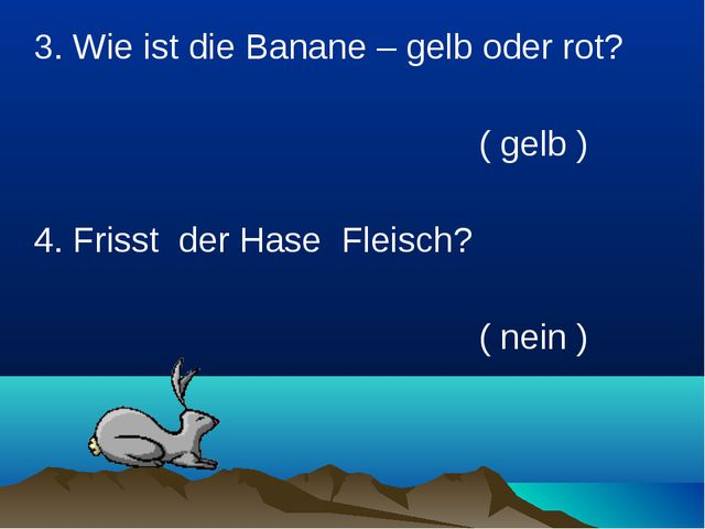 3. Wie ist die Banane – gelb oder rot?  ( gelb ) 4. Frisst der Hase...