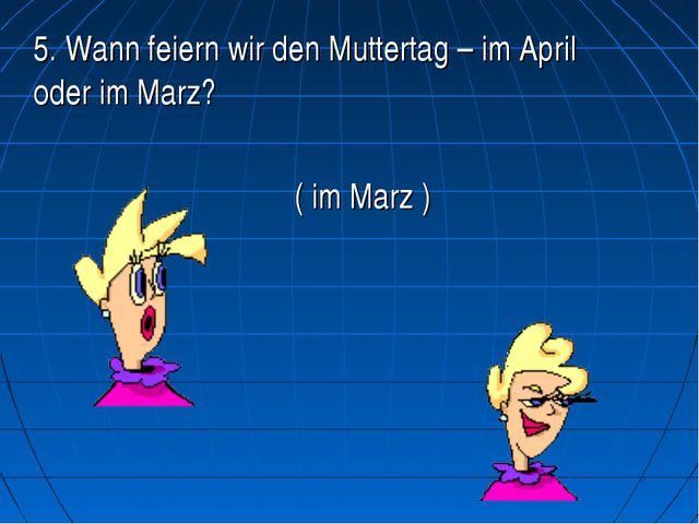 5. Wann feiern wir den Muttertag – im April oder im Marz?  ( im Marz )...