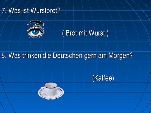 7. Was ist Wurstbrot? ( Brot mit Wurst ) 8. Was trinken die Deutschen ge...