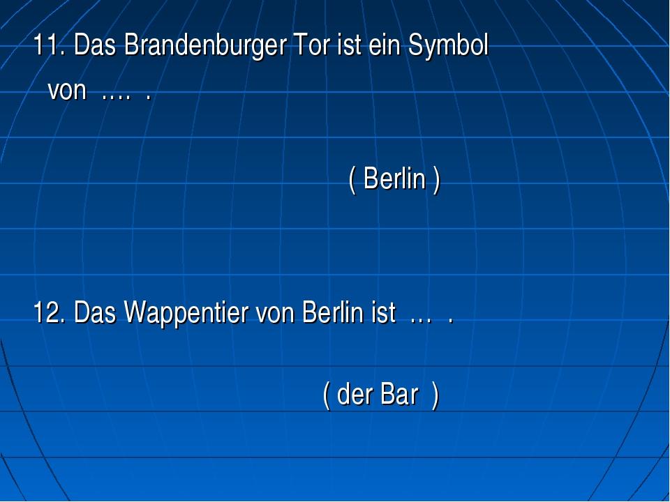 11. Das Brandenburger Tor ist ein Symbol von …. .   ( Berlin )...