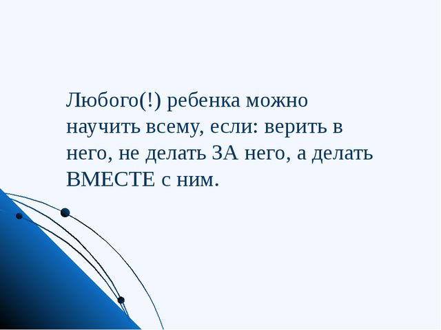 Любого(!) ребенка можно научить всему, если: верить в него, не делать ЗА него...