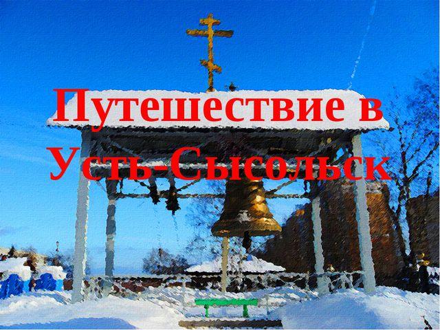 Путешествие в Усть-Сысольск