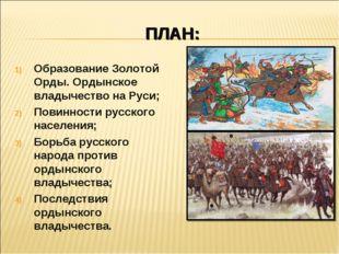ПЛАН: Образование Золотой Орды. Ордынское владычество на Руси; Повинности рус
