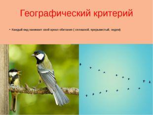 Географический критерий Каждый вид занимает свой ареал обитания ( сплошной, п