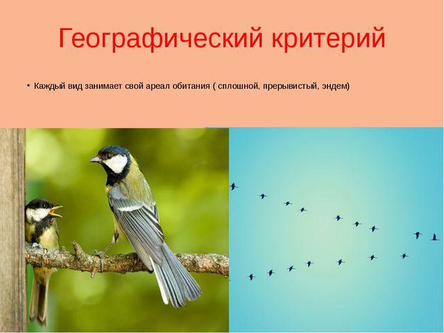 Географический критерий Каждый вид занимает свой ареал обитания ( сплошной, п...