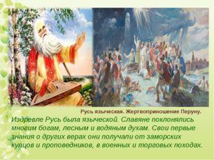 Издревле Русь была языческой. Славяне поклонялись многим богам, лесным и водя