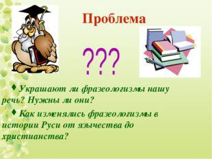 Проблема Украшают ли фразеологизмы нашу речь? Нужны ли они? Как изменялись ф