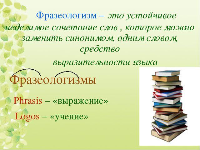 Фразеологизм – это устойчивое неделимое сочетание слов , которое можно замен...