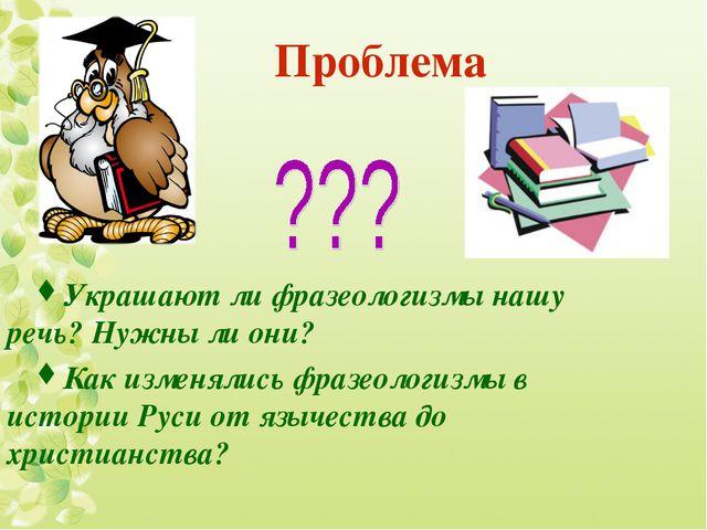 Проблема Украшают ли фразеологизмы нашу речь? Нужны ли они? Как изменялись ф...