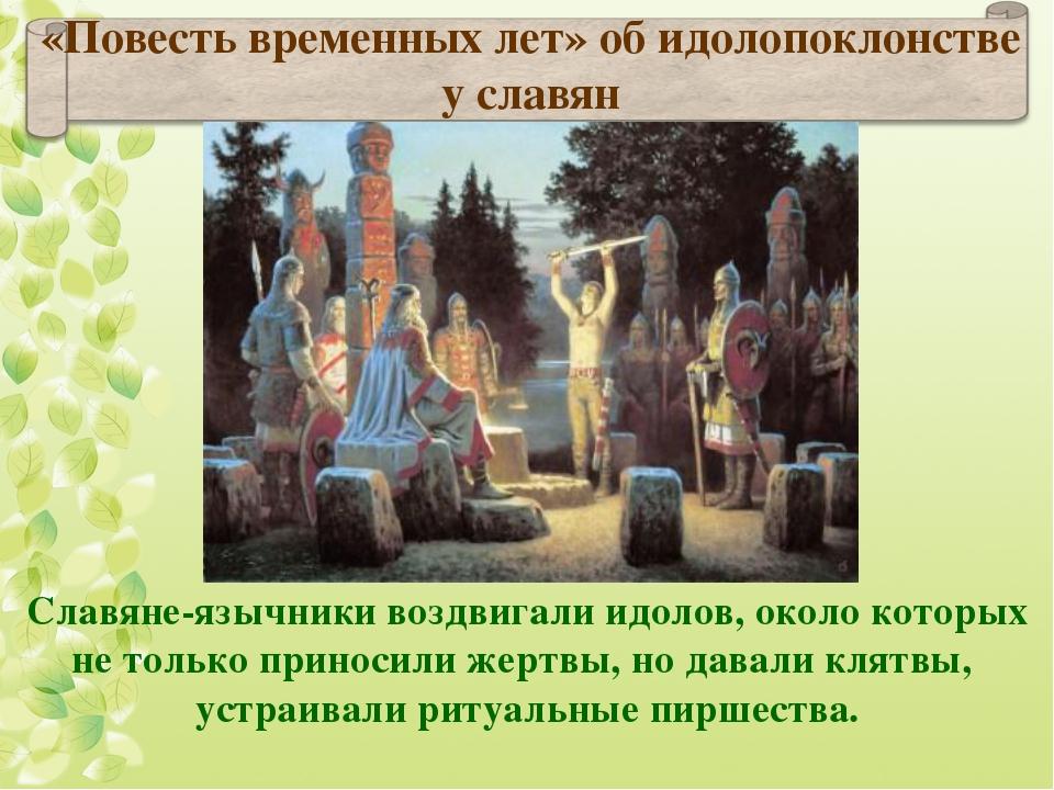 Славяне-язычники воздвигали идолов, около которых не только приносили жертвы,...
