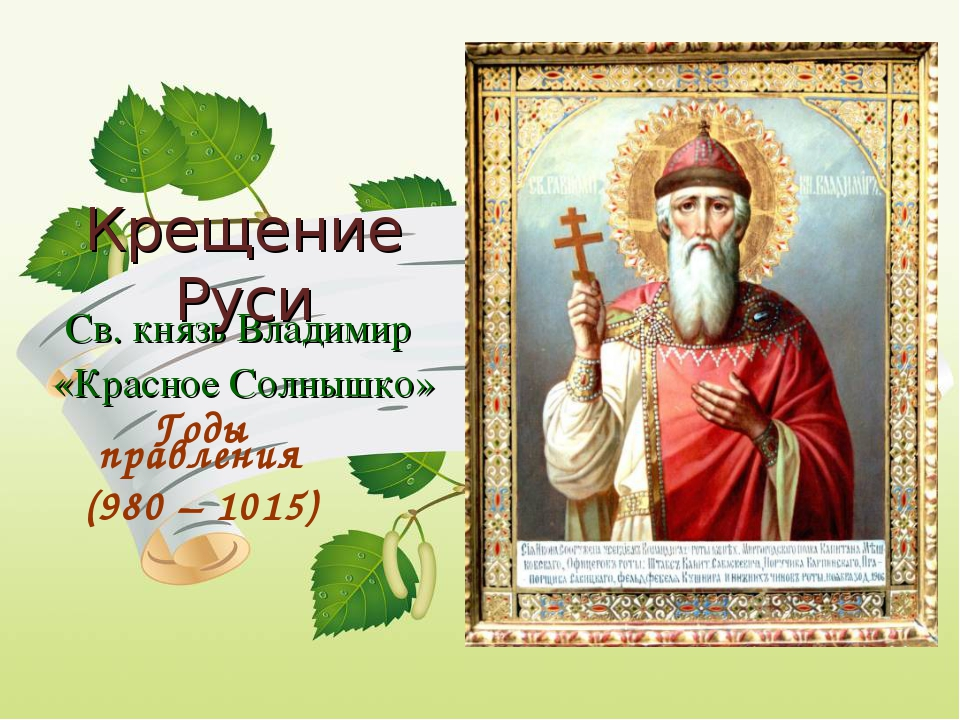 Св. князь Владимир «Красное Солнышко» Крещение Руси Годы правления (980 – 1015)