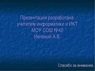 Презентация разработана учителем информатики и ИКТ МОУ СОШ №40 Ивлевой А.В. С