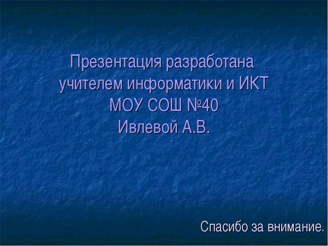 Презентация разработана учителем информатики и ИКТ МОУ СОШ №40 Ивлевой А.В. С...