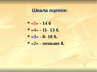 «5» - 14 б «4» - 11- 13 б. «3» - 8- 10 б. «2» - меньше 8. Шкала оценок: