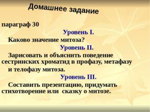 параграф 30 Уровень I. Каково значение митоза? Уровень II. Зарисовать и объя