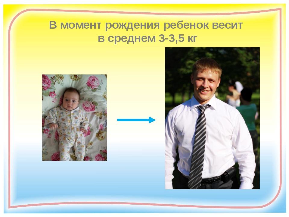 В момент рождения ребенок весит в среднем 3-3,5 кг