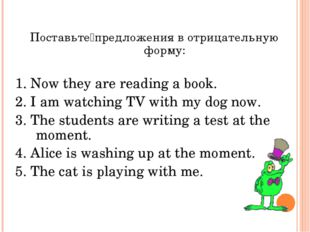 Поставьте предложения в отрицательную форму: 1. Now they are reading a book.