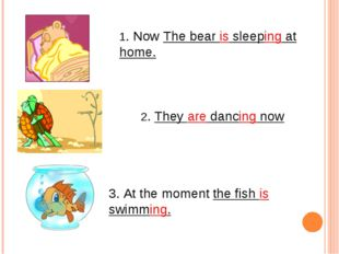 1. Now The bear is sleeping at home. 2. They are dancing now 3. At the moment