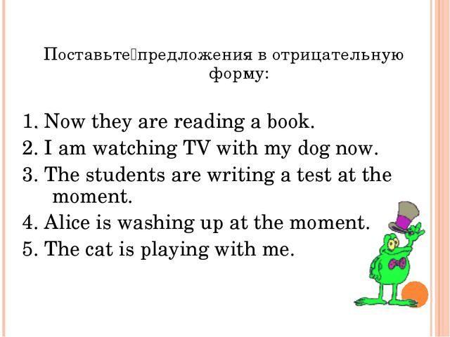 Поставьте предложения в отрицательную форму: 1. Now they are reading a book....