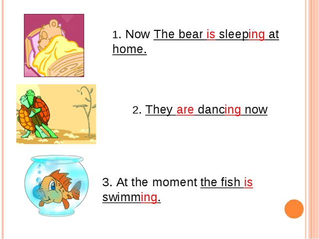 1. Now The bear is sleeping at home. 2. They are dancing now 3. At the moment...