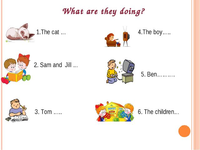1.The cat … 2. Sam and Jill … 3. Tom ….. 4.The boy….. 5. Ben………. 6. The child...