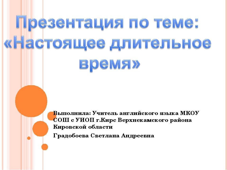 Выполнила: Учитель английского языка МКОУ СОШ с УИОП г.Кирс Верхнекамского ра...