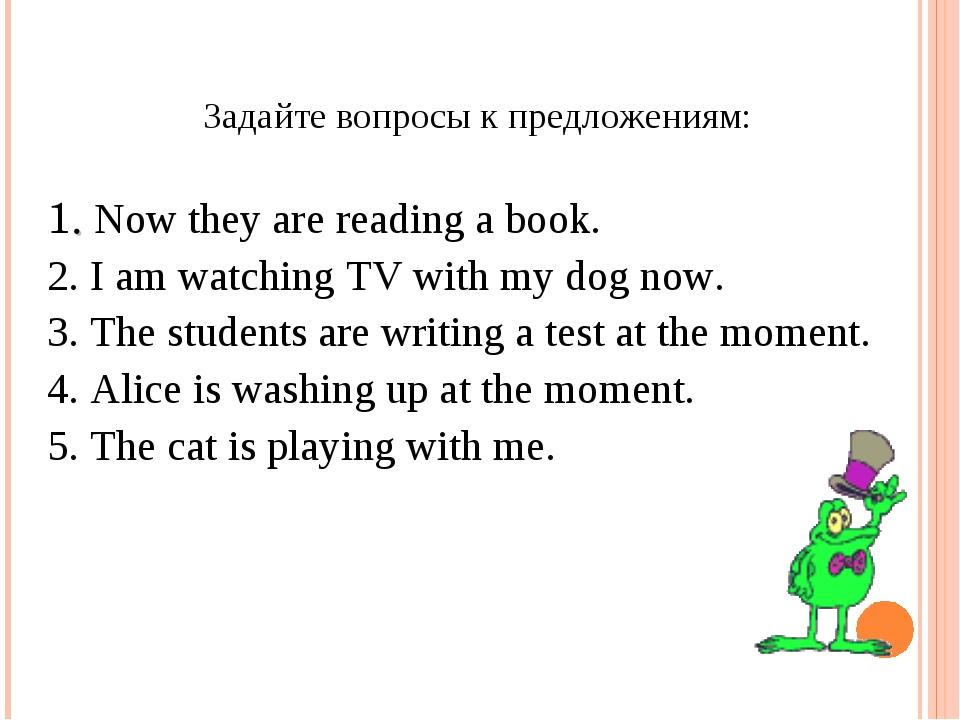 Задайте вопросы к предложениям: 1. Now they are reading a book. 2. I am watch...