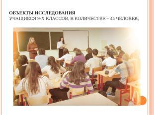 ОБЪЕКТЫ ИССЛЕДОВАНИЯ УЧАЩИЕСЯ 9-Х КЛАССОВ, В КОЛИЧЕСТВЕ – 44 ЧЕЛОВЕК;