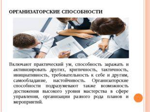 ОРГАНИЗАТОРСКИЕ СПОСОБНОСТИ Включают практический ум, способность заражать и