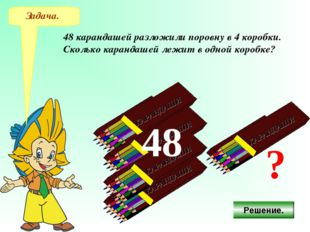 Задача. 48 карандашей разложили поровну в 4 коробки. Сколько карандашей лежит