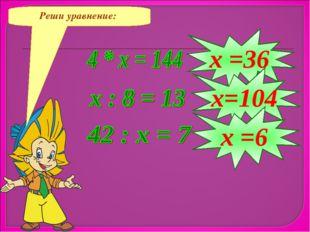 Реши уравнение: х =36 х=104 х =6