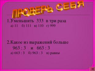 1.Уменьшить 333 в три раза а) 11 б) 111 в) 110 г) 999 2.Какое из выражений б