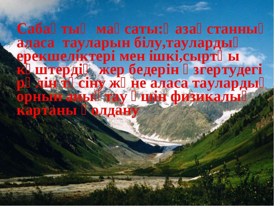 Сабақтың мақсаты:Қазақстанның аласа тауларын білу,таулардың ерекшеліктері мен...