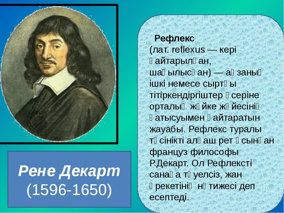 Рене Декарт (1596-1650) Рефлекс (лат. reflexus — кері қайтарылған, шағылысқа...
