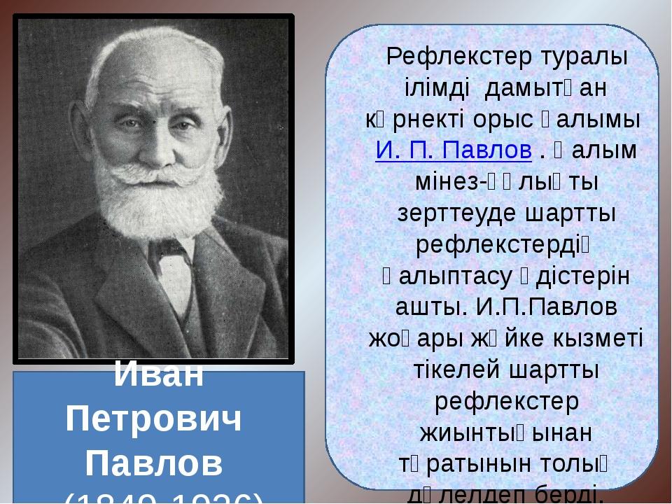 Рефлекстер туралы ілімді дамытқан көрнекті орыс ғалымы И. П. Павлов . Ғалым...