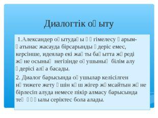 Диалогтік оқыту 1.Александер оқытудағы әңгімелесу қарым-қатынас жасауда бірса