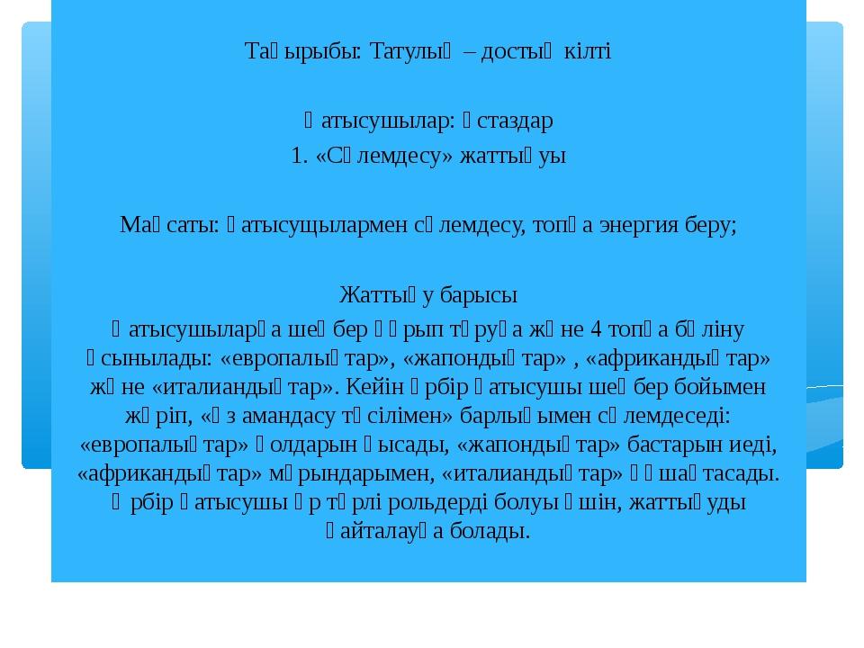 Тақырыбы: Татулық – достық кілті Қатысушылар: ұстаздар 1. «Сәлемдесу» жаттығ...
